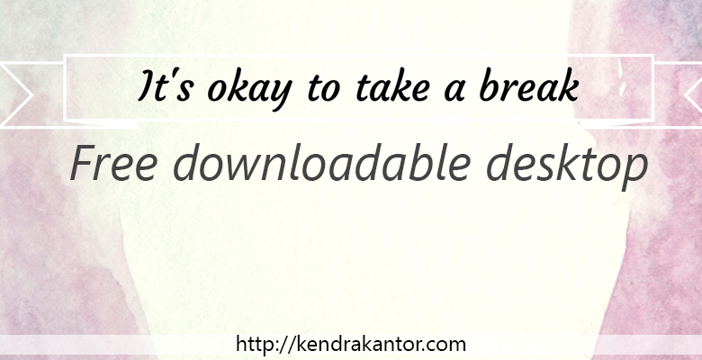 "Free Desktop Download ""I deserve to take a break"" by Kendra Kantor"