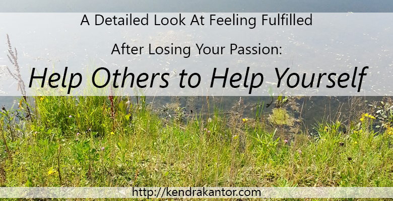 A Detailed Look At Feeling Fulfilled After Losing Your Passion: Help Others to Help Yourself by Kendra Kantor