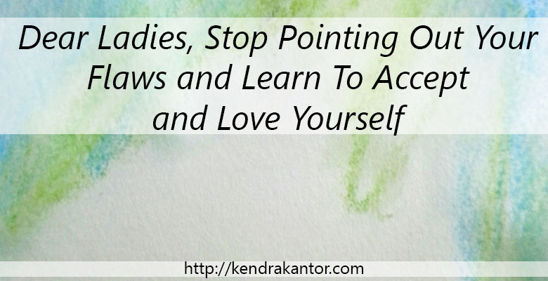 Dear Ladies, Stop Pointing Out Your Flaws and Learn To Accept and Love Yourself by Kendra Kantor
