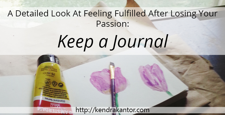 A Detailed Look At Feeling Fulfilled After Losing Your Passion: Keep a Journal by Kendra Kantor