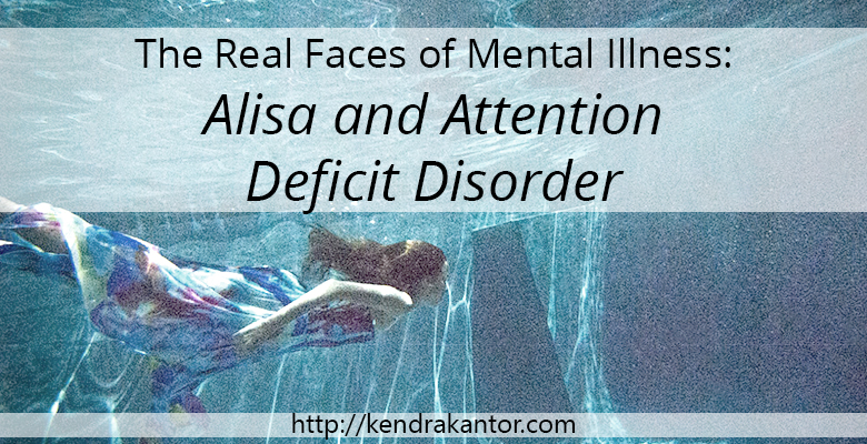 The Real Faces of Mental Illness: Alisa and Attention Deficit Disorder on Kendra Kantor