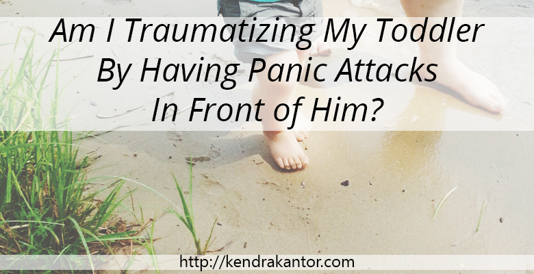 Am I Traumatizing My Toddler By Having Panic Attacks In Front of Him? by Kendra Kantor