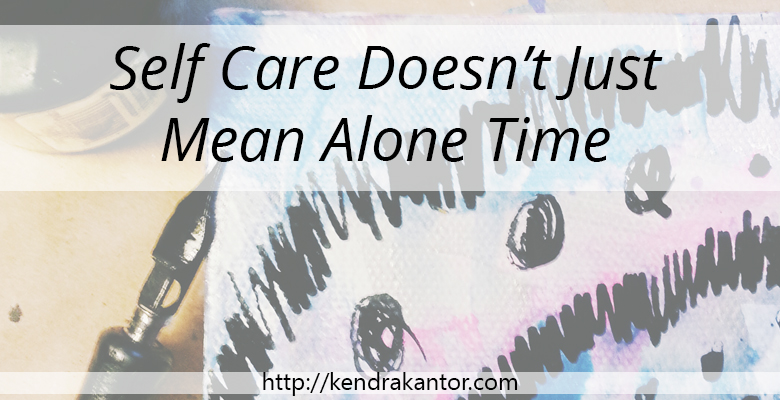 Self Care Doesn't Just Mean Alone Time by Kendra Kantor