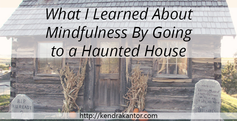 What I learned about mindfulness by going to a haunted house by Kendra Kantor