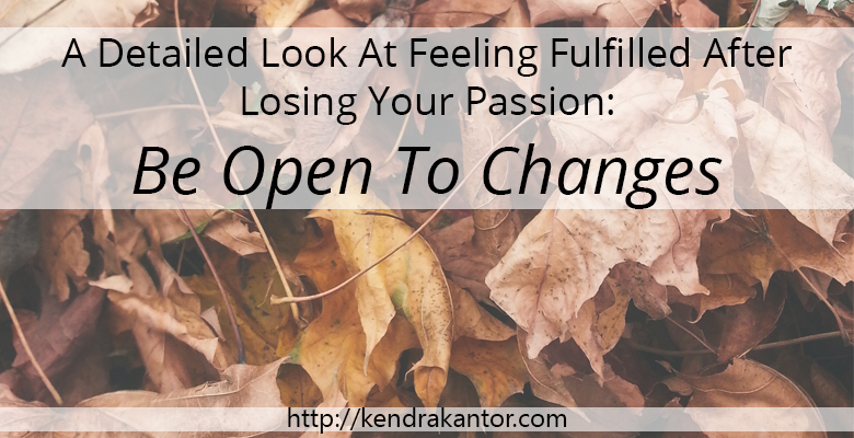 A Detailed Look At Feeling Fulfilled After Losing Your Passion: Be Open To Changes from Kendra Kantor