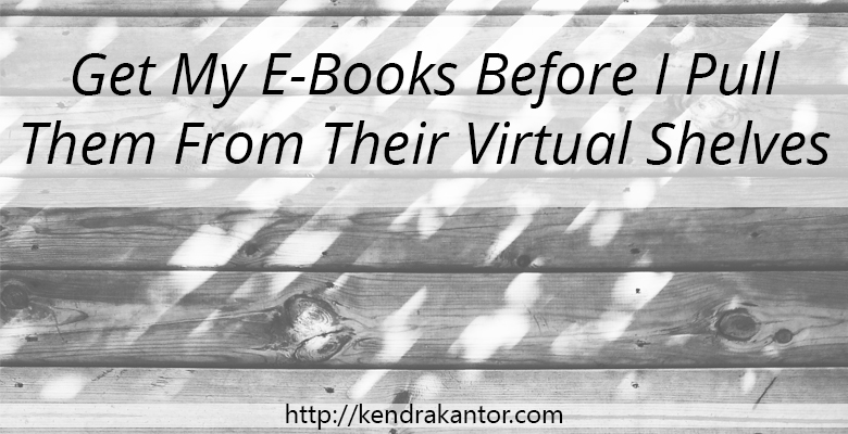 Get My E-Books Before I Pull Them From Their Virtual Shelves - SALE from Kendra Kantor