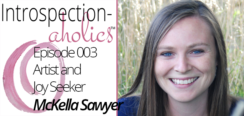 Introspection-aholics™ Podcast 003: McKella Sawyer, Artist and Joy Seeker