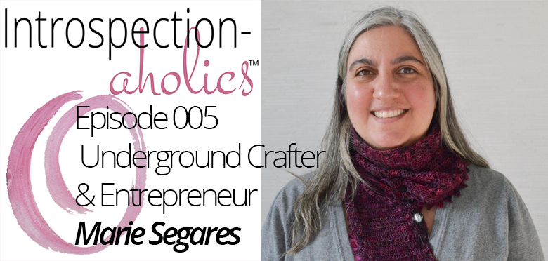 Introspection-aholics™Podcast 005: Marie Segares, Underground Crafter and Entrepreneur