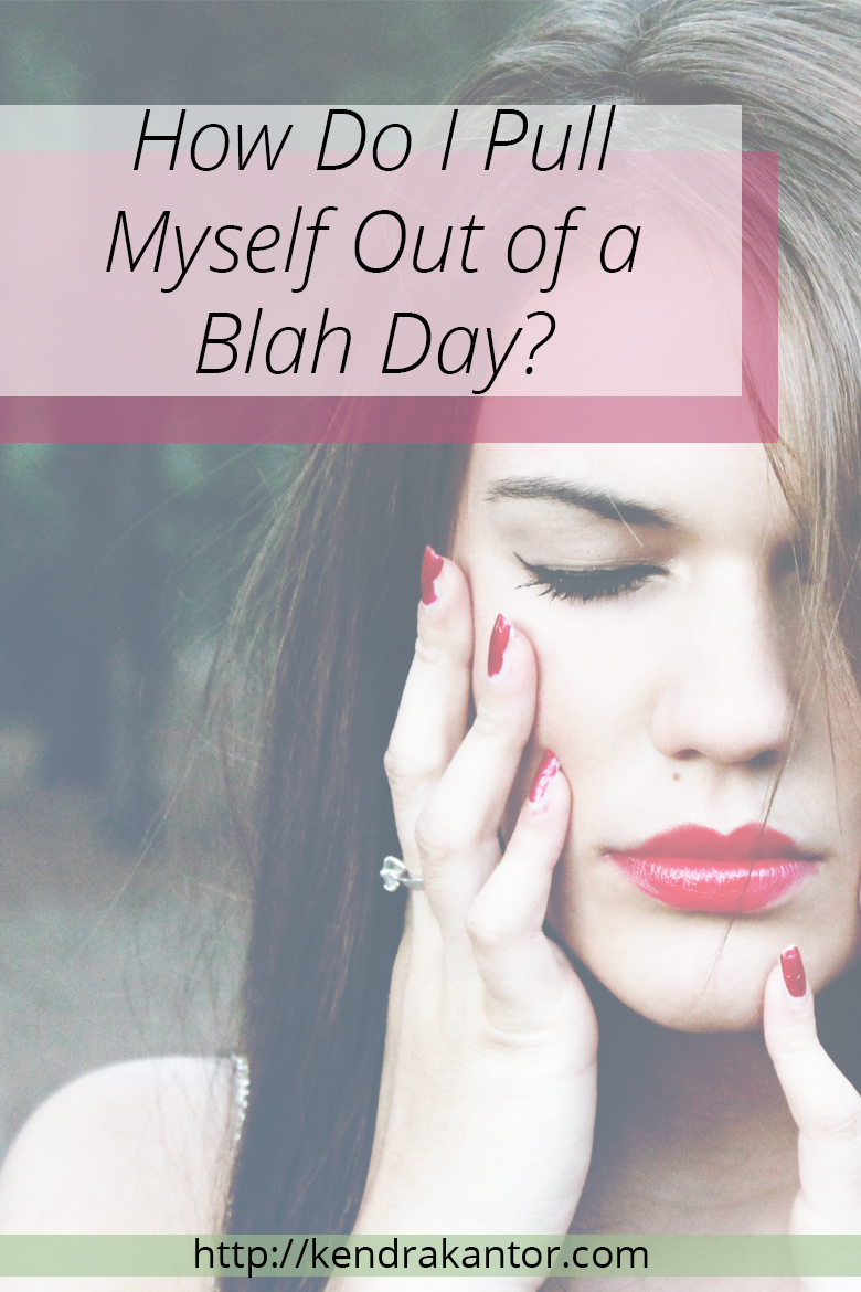 How Do I Pull Myself  Out of a Blah Day? from Kendra Kantor | http://kendrakantor.com