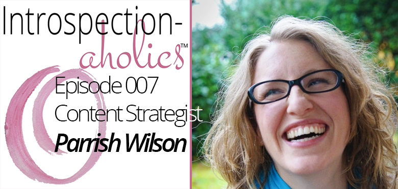 Introspection-aholics™ Podcast 007: Parrish Wilson, Content Strategist