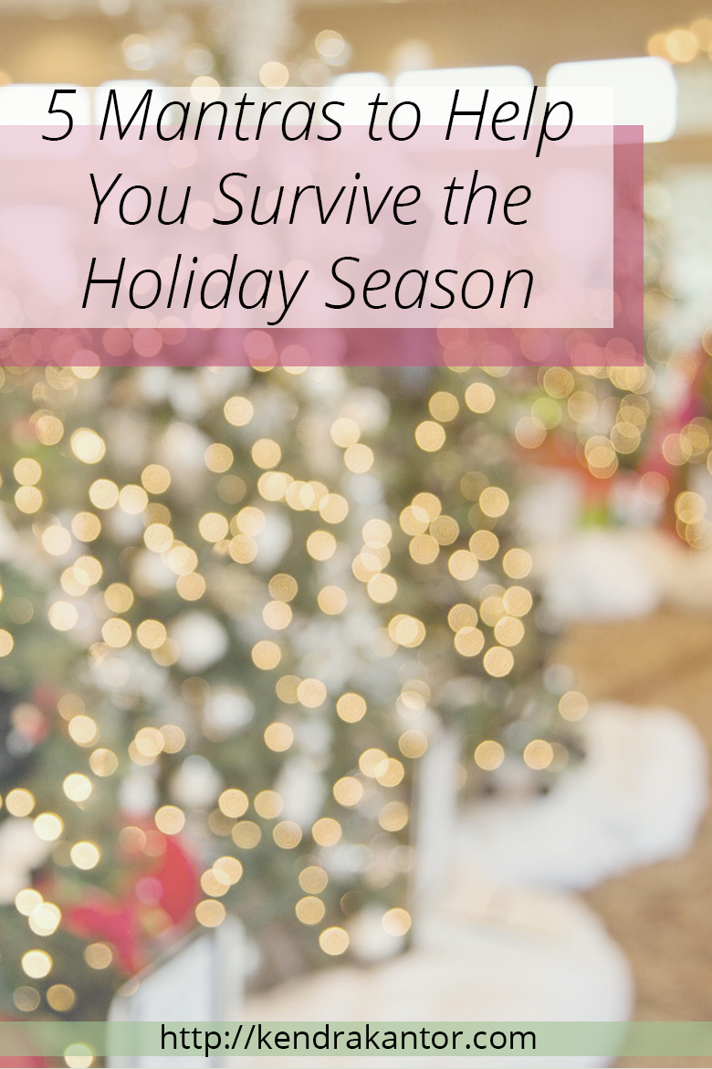 5 Mantras to Help You Survive the Holiday Season by Kendra Kantor |http://kendrakantor.com