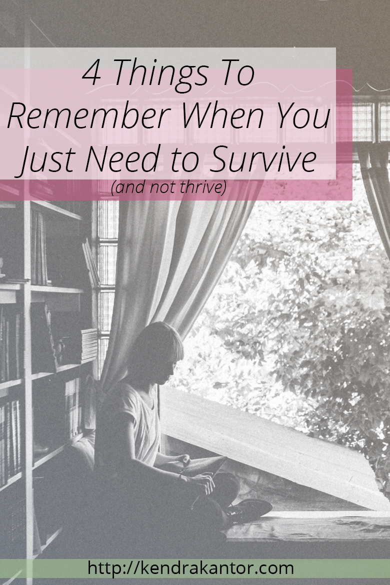 4 Things To Remember When You Just Need to Survive (and not thrive) by Kendra Kantor | http://kendrakantor.com