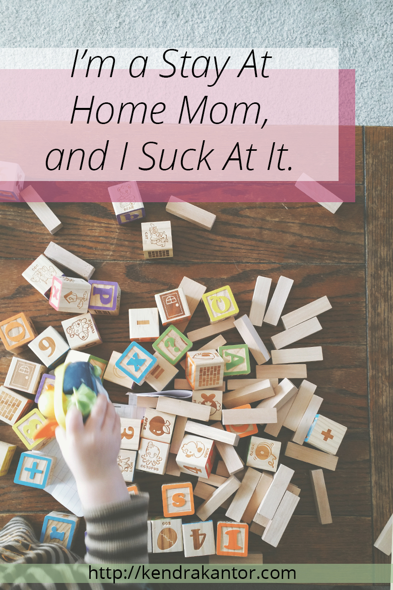 """I'm a Stay At  Home Mom,  and I Suck At It. by Kendra Kantor 